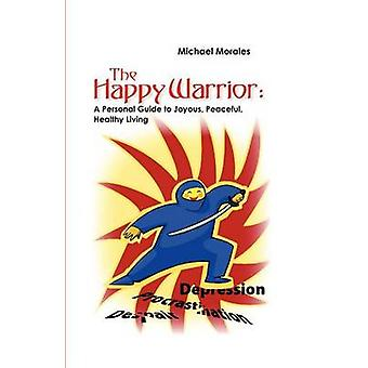 The Happy Warrior A Personal Guide to Joyous Peaceful Healthy Living by Morales & Michael