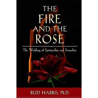 The Fire and the Rose The Wedding of Spirituality and Sexuality Paperback by Harris & Bud
