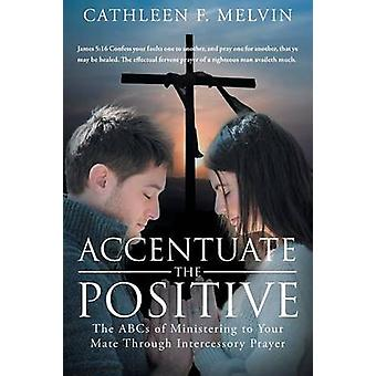 Accentuate the Positive The ABCs of Ministering to Your Mate Through Intercessory Prayer by Melvin & Cathleen F