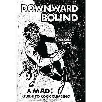 Downward Bound A Mad Guide to Rock Climbing by Harding & Warren