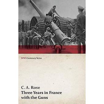 Three Years in France with the Guns Being Episodes in the Life of a Field Battery WWI Centenary Series by Rose & C. a.