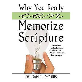 Why You Really Can Memorize Scripture Understand and Unlock Your Minds Natural Ability to Memorize Long Passages by Morris & Dr. Daniel