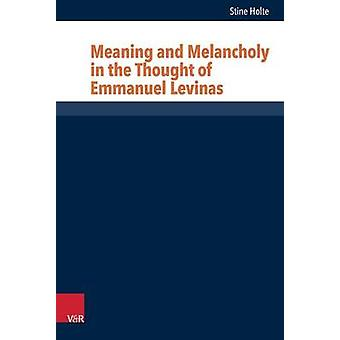 Meaning and Melancholy in the Thought of Emmanuel Levinas by Stine Ho