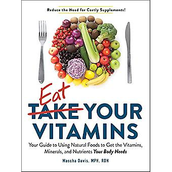 Eat Your Vitamins - Your Guide to Using Natural Foods to Get the Vitam