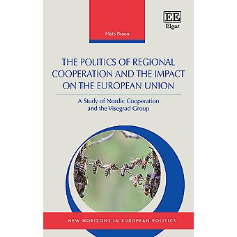 The Politics of Regional Cooperation and the Impact on the European Union A Study of Nordic Cooperation and the Visegrad Group New Horizons in European Politics series
