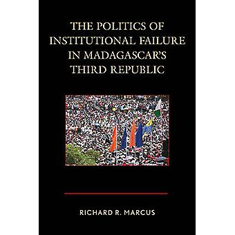 Politics of Institutional Failure in Madagascars Third Republic by Marcus & Richard R