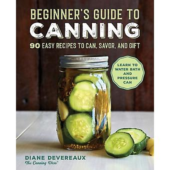 Beginners Guide to Canning  90 Easy Recipes to Can Savor and Gift by Diane Devereaux