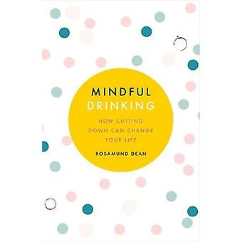 Mindful Drinking - How Cutting Down Can Change Your Life by Rosamund D