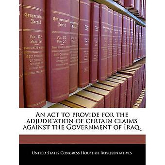 An act to provide for the adjudication of certain claims against the Government of Iraq. by United States Congress House of Represen