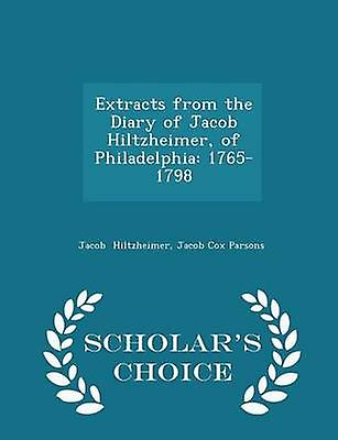 Extracts from the Diary of Jacob Hiltzheimer of Philadelphia 17651798  Scholars Choice Edition by Hiltzheimer & Jacob Cox Parsons & Jacob