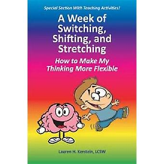 A Week of Switching Shifting and Stretching How to Make My Thinking More Flexible by Kerstein & Lauren H.