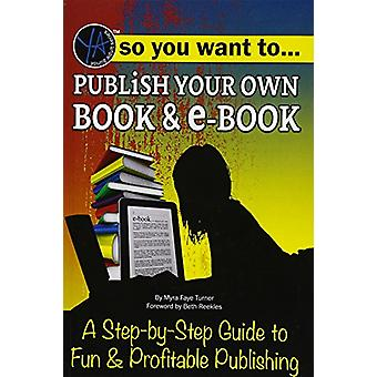 So You Want to Publish Your Own Book & E-Book - A Step-By-Step Gui