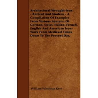 Architectural WroughtIron  Ancient And Modern  A Compilation Of Examples From Various Sources Of German Swiss Italian French English And American IronWork From Medieval Times Down To The Pres by Kent & William Winthrop