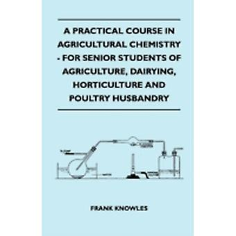 A Practical Course In Agricultural Chemistry  For Senior Students Of Agriculture Dairying Horticulture And Poultry Husbandry by Knowles & Frank