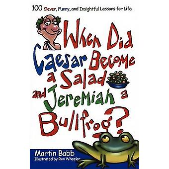 When Did Caesar Become a Salad and Jeremiah a Bullfrog 100 Clever Funny and Insightful Lessons for Life by Babb & Martin