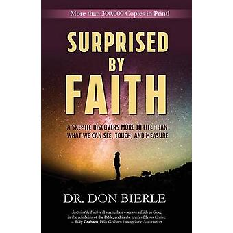 Surprised by Faith A Skeptic Discovers More to Life than What We Can See Touch and Measure by Bierle & Dr. Don