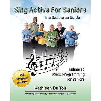 Sing Active for Seniors The Resource Guide. Enhanced Music Programming for Seniors. for Activity and Healthcare Personnel Working in Care Faci by Du Toit & Kathleen
