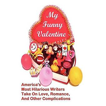 My Funny Valentine Americas Most Hilarious Writers Take On Love Romance and Other Complications by Robinson & Linton
