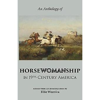 Horsewomanship in 19thCentury America An Anthology by Woznica & Ellie