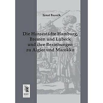 Die Hansestadte Hamburg Bremen Und Lubeck Und Ihre Beziehungen Zu Algier Und Marokko by Baasch & Ernst