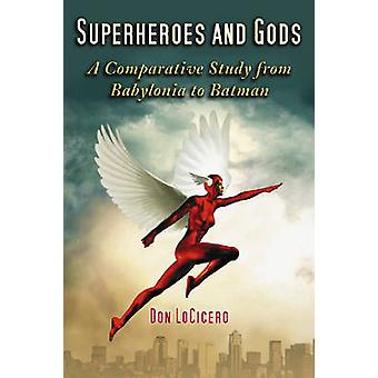 Superheroes and Gods A Comparative Study from Babylonia to Batman by Locicero & Don