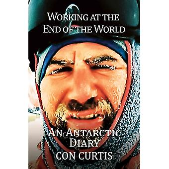 Working at the End of the World An Antarctic Diary by Curtis & Con