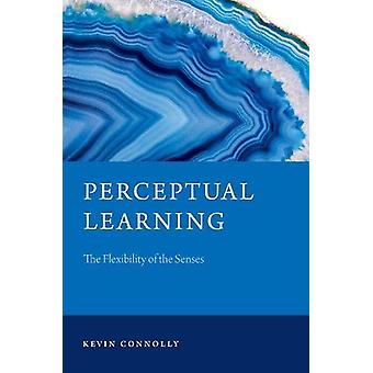 Perceptual Learning - The Flexibility of the Senses by Kevin Connolly