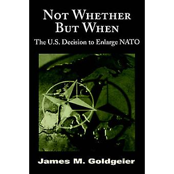 Not Whether But When - The US Decision to Enlarge NATO by James M. Gol