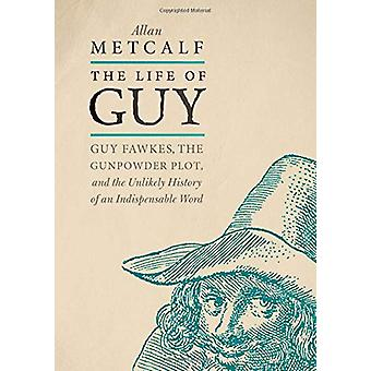 The Life of Guy - Guy Fawkes - the Gunpowder Plot - and the Unlikely H