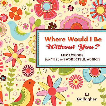 Where Would I be without You  Life Lessons from Wise and Wonderful Women by BJ Gallagher