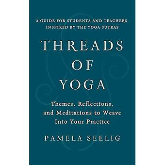 Threads of Yoga  Themes Reflections and Meditations to Weave into Your Practice by Pamela Seelig