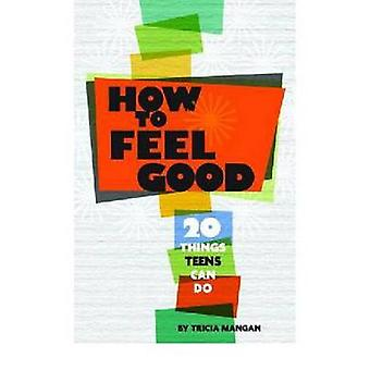How to Feel Good - 20 Things Teens Can Do by Tricia Mangan - 978143381