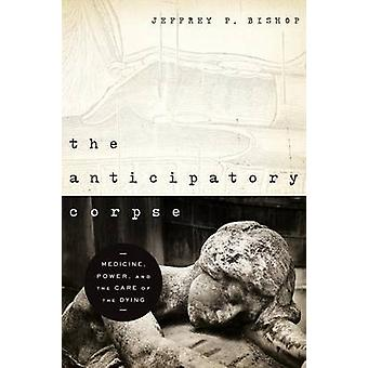 Anticipatory Corpse The Medicine Power and the Care of the Dying by Bishop & Jeffrey P.