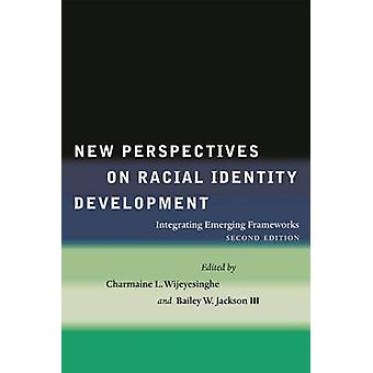 New Perspectives on Racial Identity Development Integrating Emerging Frameworks Second Edition by Wijeyesinghe & Charmaine L.