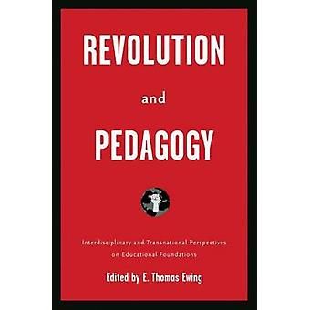 Revolution and Pedagogy Interdisciplinary and Transnational Perspectives on Educational Foundations by Ewing & First Name