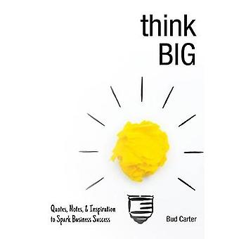 Think Big - Quotes - Notes - & Inspiration to Spark Business Success b