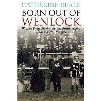 Born Out of Wenlock - William Penny Brookes and the British Origins of