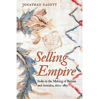 Selling Empire - India in the Making of Britain and America - 1600-183