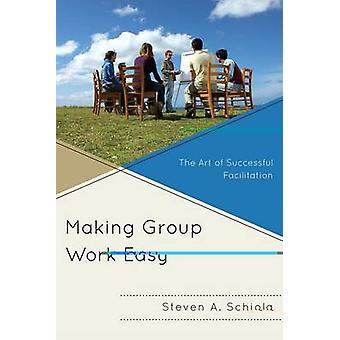 Making Group Work Easy The Art of Successful Facilitation by Schiola & Steven A.