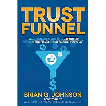 Trust Funnel Leverage Todays Online Currency to Grab Attention Drive and Convert Traffic and Live a Fabulous Wealthy Life by Johnson & Brian G.