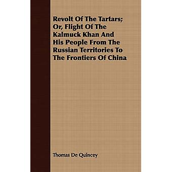 Revolt Of The Tartars Or Flight Of The Kalmuck Khan And His People From The Russian Territories To The Frontiers Of China by De Quincey & Thomas