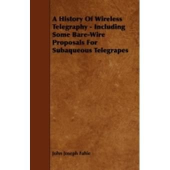 A History Of Wireless Telegraphy  Including Some BareWire Proposals For Subaqueous Telegrapes by Fahie & John Joseph