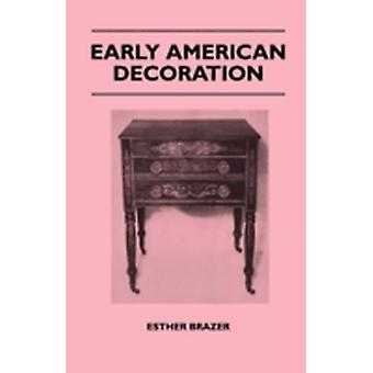 Early American Decoration  A Comprehensive Treatise  Revealing the Technique Involved in the Art of Early American Decoration of Furniture Walls T by Brazer & Esther