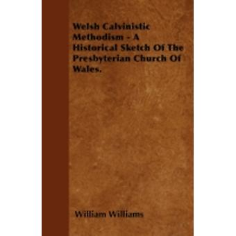 Welsh Calvinistic Methodism  A Historical Sketch Of The Presbyterian Church Of Wales. by Williams & William
