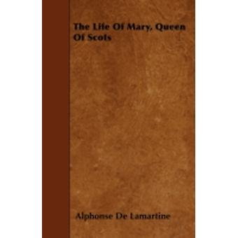 The Life Of Mary Queen Of Scots by Lamartine & Alphonse De