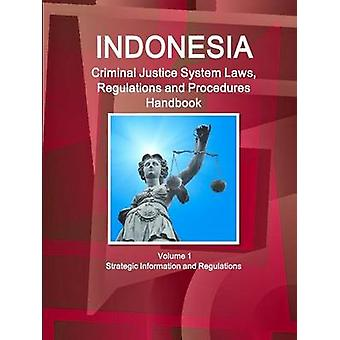 Indonesia Criminal Justice System Laws Regulations and Procedures Handbook Volume 1 Strategic Information and Regulations by IBP & Inc.