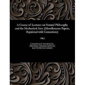 A Course of Lectures on Natural Philosophy and the Mechanical Arts Miscellaneous Papers Reprinted with Corrections by Young & Thomas & m.d. & F.R.S.