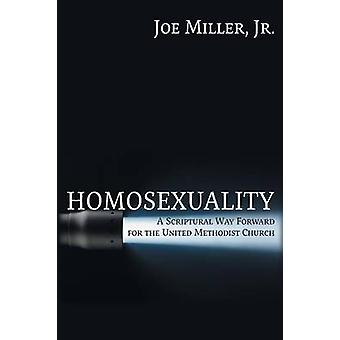 Homosexuality A Scriptural Way Forward for the United Methodist Church by Miller & Joseph Walter