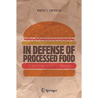 In Defense of Processed Food  Its Not Nearly as Bad as You Think by Shewfelt & Robert L.