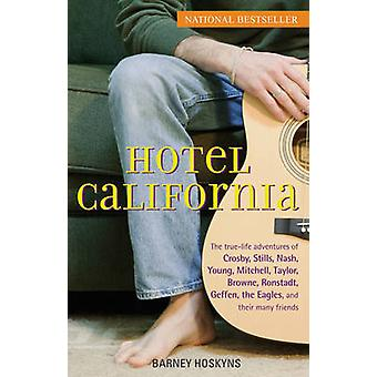 Hotel California The TrueLife Adventures of Crosby Stills Nash Young Mitchell Taylor Browne Ronstadt Geffen the Eagles and Their Many Friends by Hoskyns & Barney